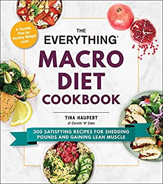 The Everything Macro Diet Cookbook: 300 Satisfying Recipes for Shedding Pounds and Gaining Lean Muscle (Everything®)