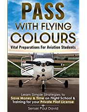 Pass with Flying Colours - Vital Preparations for Aviation Students: Learn Simple Strategies To Save Money & Time On Flight School & Training For Your Private Pilot License