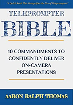 Teleprompter Bible: 10 Commandments To Confidently Deliver On-Camera Presentations by [Thomas, Aaron Ralph]