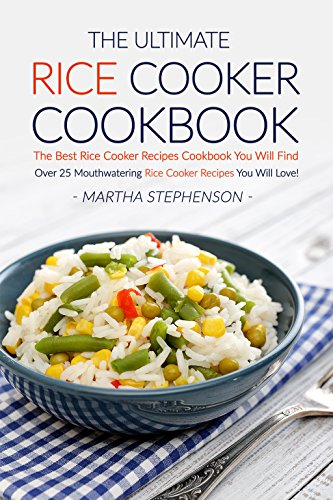 The Ultimate Rice Cooker Cookbook: The Best Rice Cooker Recipes Cookbook You Will Find; Over 25 Mouthwatering Rice Cooker Recipes You Will Love! by Martha Stephenson