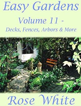 Easy Gardens Volume 11   Decks, Fences, Arbors And More By [Rose White