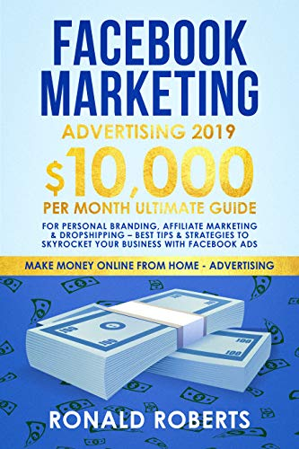 Facebook Marketing Advertising 2019: 10,000/month ultimate Guide for Personal Branding, Affiliate Marketing & Dropshipping - Best Tips & Strategies to ... (Make Money Online from Home Advertising)