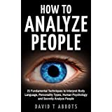 How To Analyze People: 21 Fundamental Techniques to Interpret Body Language, Personality Types, Human Psychology and Secretly Analyze People