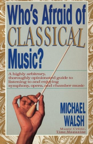 WHO'S AFRAID OF CLASSICAL MUSIC? : A highly arbitrary and thoroughly opinionated guide to listening to and enjoying symp