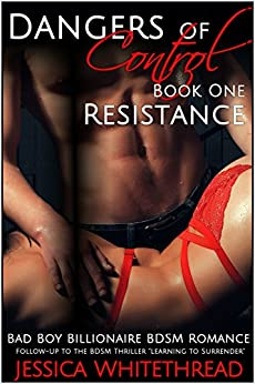 Dangers of Control - Resistance : Bad Boy Billionaire BDSM Romance (Series Book One) by [Whitethread, Jessica]