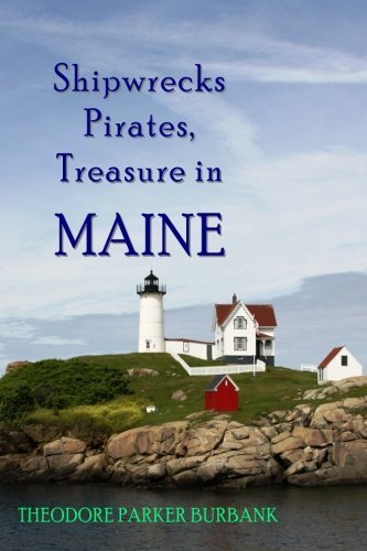 Shipwrecks, Pirates and Treasure in Maine: Why would pirates come to Maine? Where is their treasure to be found? Shipwrecks abound alaong Maine's rocky coast by Ted Burbank - Mall Shopping Burbank
