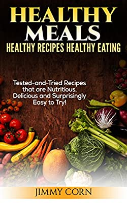 Healthy Meals: Healthy Recipes, Healthy Eating: Tested-and-Tried Recipes that are Nutritious, Delicious and Surprisingly easy! (Health-Food-Diets)