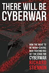 There Will Be Cyberwar: How The Move To Network-Centric War Fighting Has Set The Stage For Cyberwar by Richard Stiennon (2015-03-23)