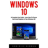 Windows 10: A Complete User Guide - Learn How To Choose And Install Updates In Your Windows 10! (Windows 10 Programming, Windows 10 Software, Operating System)