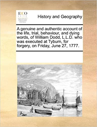 A genuine and authentic account of the life, trial, behaviour, and dying words, of William Dodd, L.L.D. who was executed at Tyburn, for forgery, on Friday, June 27, 1777.