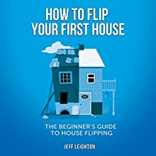 How to Flip Your First House: The Beginner's Guide to House Flipping Audiobook by Jeff Leighton Narrated by Adam Grupper