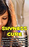 Shyness Cure: Discover the Best Techniques on How to Overcome Shyness, Shyness Cures, Fear and Social Anxiety so You can Start Living Life on Your Terms ... Disorder, Shyness Cure Books, Book 1)