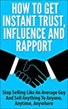 How To Get Instant Trust, Influence and Rapport: Stop Selling Like An Average Guy And Sell Anything to Anyone, Anytime, Anywhere (Sales Strategy, Sales Techniques,Sales Training, building trust)