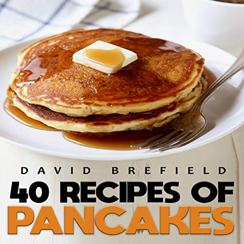 40 Recipes of Pancakes: The Most Delicious Pancakes and Crepes. Easy to Prepare (A Series of Cookbooks, Book 8) by David Brefield