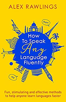 How to Speak Any Language Fluently: Fun, stimulating and effective methods to help anyone learn languages faster by [Rawlings, Alex]