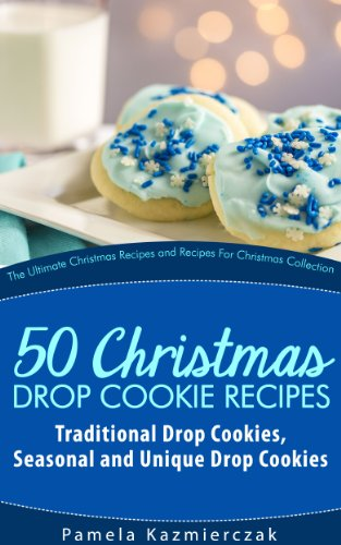 51 Christmas Drop Cookie Recipes – Traditional Drop Cookies, Seasonal and Unique Drop Cookies (The Ultimate Christmas Recipes and Recipes For Christmas Collection Book 6) by [Kazmierczak, Pamela]