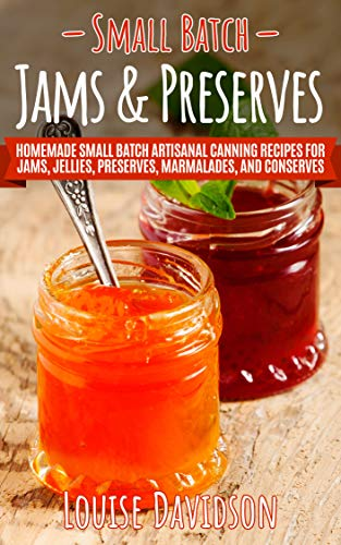 Small Batch Jams & Preserves: Homemade Small Batch Artisanal Canning Recipes for Jams, Jellies, Preserves, Marmalades, and Conserves by [Davidson, Louise]