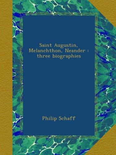 Read Online Saint Augustin, Melanchthon, Neander : three biographies PDF