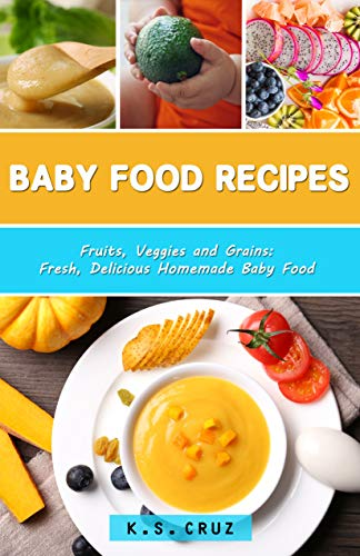 Baby Food Recipes: Fruits, Veggies and Grains: Fresh, Delicious Homemade Baby Food by K.S Cruz