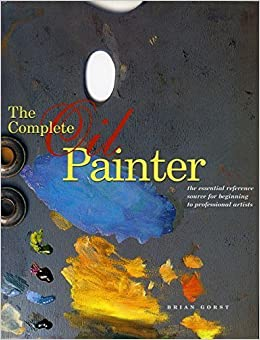 The Complete Oil Painter: The Essential Reference for Beginners to Professionals by Gorst, Brian (2004)