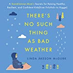 There's No Such Thing as Bad Weather: A Scandinavian Mom's Secrets for Raising Healthy, Resilient, and Confident Kids (from Friluftsliv to Hygge) | Linda Åkeson McGurk