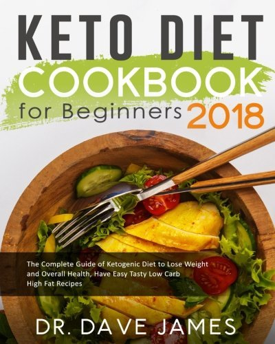 Keto Diet Cookbook for Beginners 2018: The Complete Guide of Ketogenic Diet to Lose Weight and Overall Health, Have Easy Tasty Low Carb High Fat ... High Fat Ketogenic Diet Recipes Cookbook) by Dr. Dave James