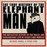 The True History of the Elephant Man: The Definitive Account of the Tragic and Extraordinary Life of Joseph Carey Merrick | Michael Howell,Peter Ford