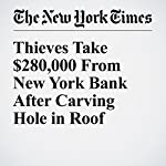 Thieves Take $280,000 From New York Bank After Carving Hole in Roof | Sarah Maslin Nir