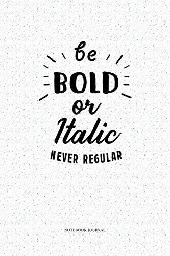 Be Bold Or Italic Never Regular: A 6x9 Inch Softcover Diary Matte Cover Notebook With 120 Blank Lined Pages