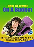 How To Travel On A Budget: 52 Budget Travel Tips