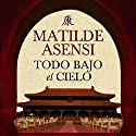 Todo bajo el cielo [Everything Under the Sky] Audiobook by Matilde Asensi Narrated by Pili Paneque