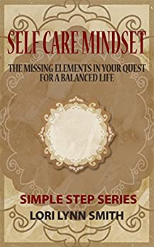 Self Care Mindset: The Missing Elements in Your Quest for a Balanced Life. (Simple Steps Series Book 1) by [Smith,Lori Lynn]