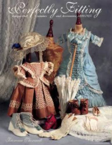 Perfectly Fitting: Antique Doll Costumes and Accessories, 1840-1925