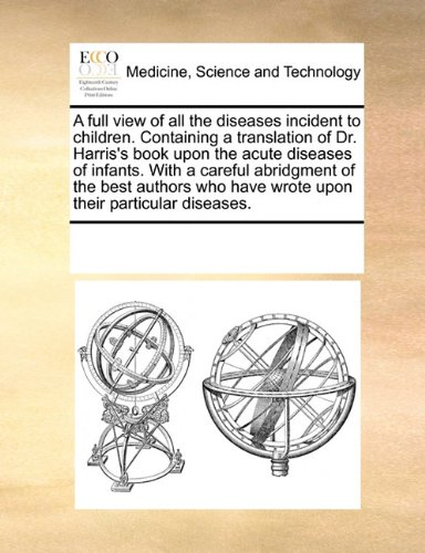 Download A full view of all the diseases incident to children. Containing a translation of Dr. Harris's book upon the acute diseases of infants. With a careful ... have wrote upon their particular diseases. ebook