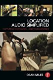 Location Audio Simplified : Capturing Your Audio... and Your Audience, Miles, Dean, 0415722101