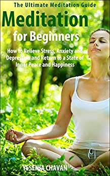 Meditation: Meditation for Beginners - How to Relieve Stress, Anxiety and Depression and Return to a State of Inner Peace and Happiness (How to Meditate, ... for Beginners, Mindfulness Book 1) by [Chavan, Yesenia]