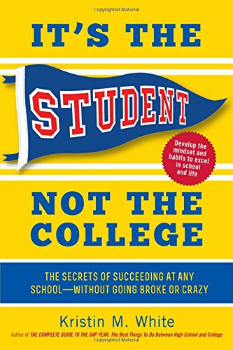 It's the Student, Not the College: The Secrets of Succeeding at Any School―Without Going Broke or Crazy