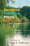 Knowing Through Poetic Reflection, Brian E. Wakeman, 1780036175