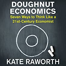 Doughnut Economics: Seven Ways to Think Like a 21st-Century Economist Audiobook by Kate Raworth Narrated by Kate Raworth