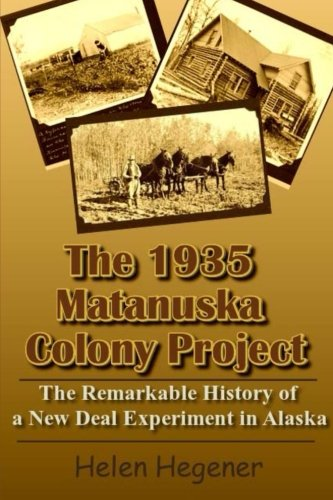The 1935 Matanuska Colony Project: The Remarkable History of a New Deal Experiment in Alaska PDF