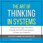 The Art of Thinking in Systems: Improve Your Logic, Think More Critically, and Use Proven Systems to Solve Your Problems - Strategic Planning for Everyday Life | Steven Schuster