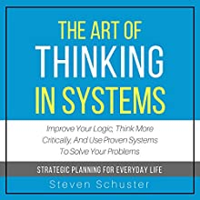 The Art of Thinking in Systems: Improve Your Logic, Think More Critically, and Use Proven Systems to Solve Your Problems - Strategic Planning for Everyday Life Audiobook by Steven Schuster Narrated by Lewis Hutton