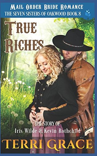 True Riches - The Story of Iris Wilde and Kevin Rothchild: Mail Order Bride Romance (The Seven Sisters of Oakwood)