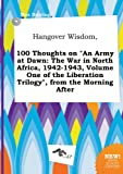 Hangover Wisdom, 100 Thoughts on an Army at Dawn: The War in North Africa, 1942-1943, Volume One of the Liberation Trilogy, from the Morning After