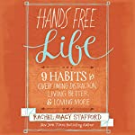 Hands Free Life: Nine Habits for Overcoming Distraction, Living Better, and Loving More | Rachel Macy Stafford