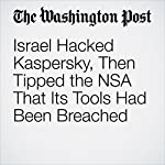 Israel Hacked Kaspersky, Then Tipped the NSA That Its Tools Had Been Breached | Ellen Nakashima
