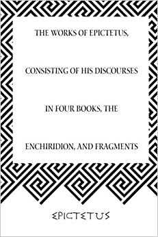 The Works of Epictetus, Consisting of His Discourses in Four Books, The Enchiridion, and Fragments by Epictetus (2015-11-27)