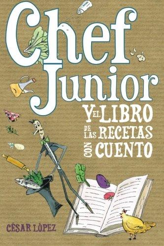 Chef Junior y el libro de las recetas con cuento (Spanish Edition) [Cesar Lopez] (Tapa Blanda)