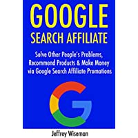Google Search Affiliate (2017): Solve Other People's Problems, Recommend Products & Make Money via Google Search Affiliate Promotions