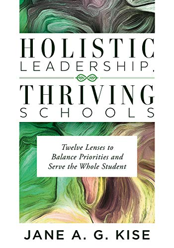 (Holistic Leadership, Thriving Schools: Twelve Lenses to Balance Priorities and Serve the Whole Student (Reflective School Leadership for Whole-Child Learning Environments))
